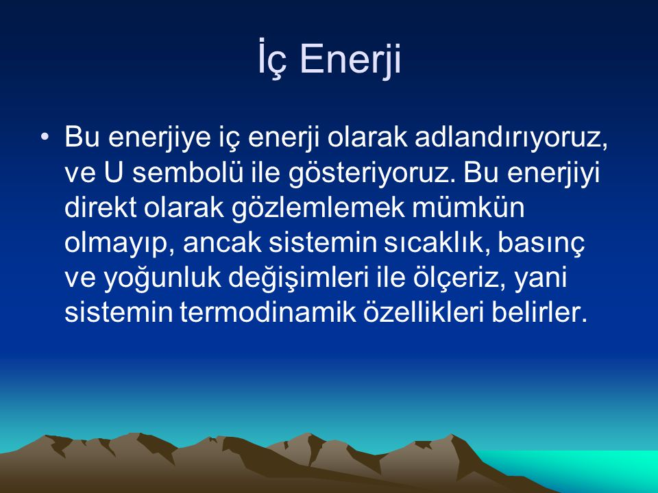 İç Enerji Bu enerjiye iç enerji olarak adlandırıyoruz, ve U sembolü ile gösteriyoruz. Bu enerjiyi direkt olarak gözlemlemek mümkün olmayıp, ancak sist