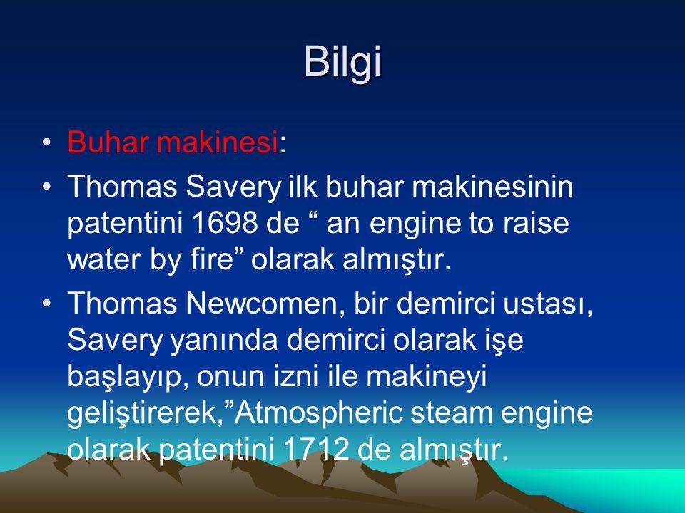 "Bilgi Buhar makinesi: Thomas Savery ilk buhar makinesinin patentini 1698 de "" an engine to raise water by fire"" olarak almıştır. Thomas Newcomen, bir"