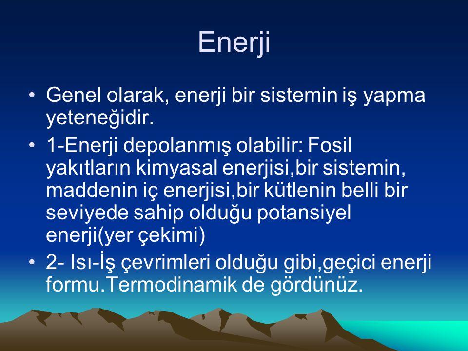 Enerji Genel olarak, enerji bir sistemin iş yapma yeteneğidir. 1-Enerji depolanmış olabilir: Fosil yakıtların kimyasal enerjisi,bir sistemin, maddenin