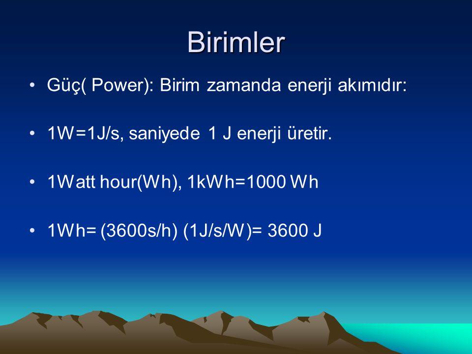 Birimler Güç( Power): Birim zamanda enerji akımıdır: 1W=1J/s, saniyede 1 J enerji üretir. 1Watt hour(Wh), 1kWh=1000 Wh 1Wh= (3600s/h) (1J/s/W)= 3600 J