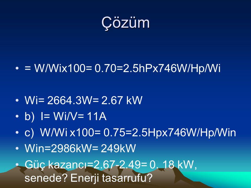 Çözüm = W/Wix100= 0.70=2.5hPx746W/Hp/Wi Wi= 2664.3W= 2.67 kW b) I= Wi/V= 11A c) W/Wi x100= 0.75=2.5Hpx746W/Hp/Win Win=2986kW= 249kW Güç kazancı=2.67-2