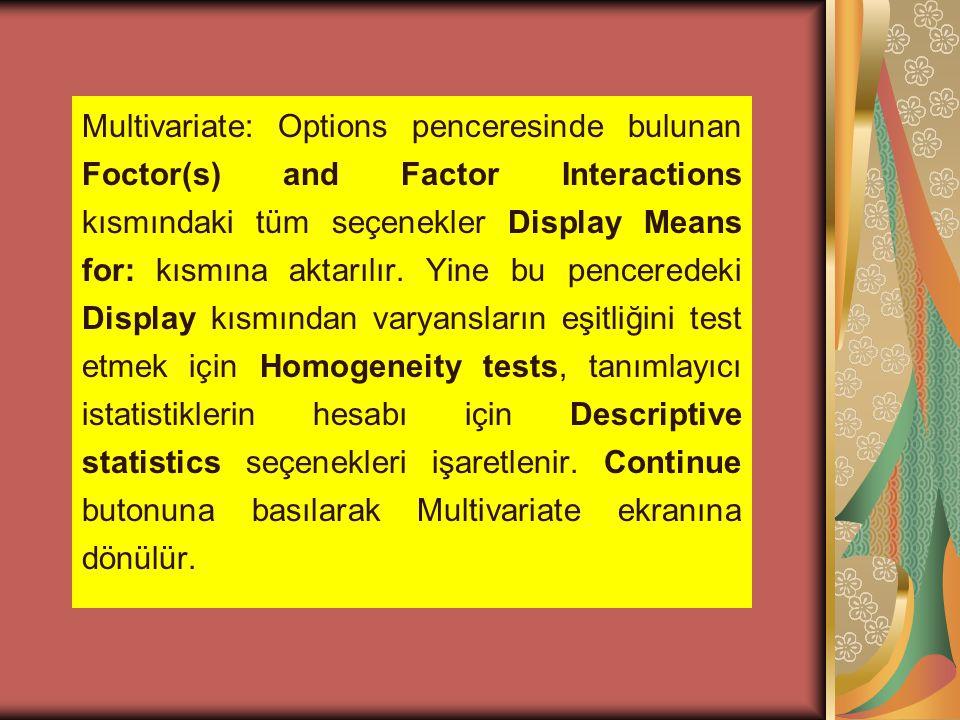 Multivariate: Options penceresinde bulunan Foctor(s) and Factor Interactions kısmındaki tüm seçenekler Display Means for: kısmına aktarılır. Yine bu p