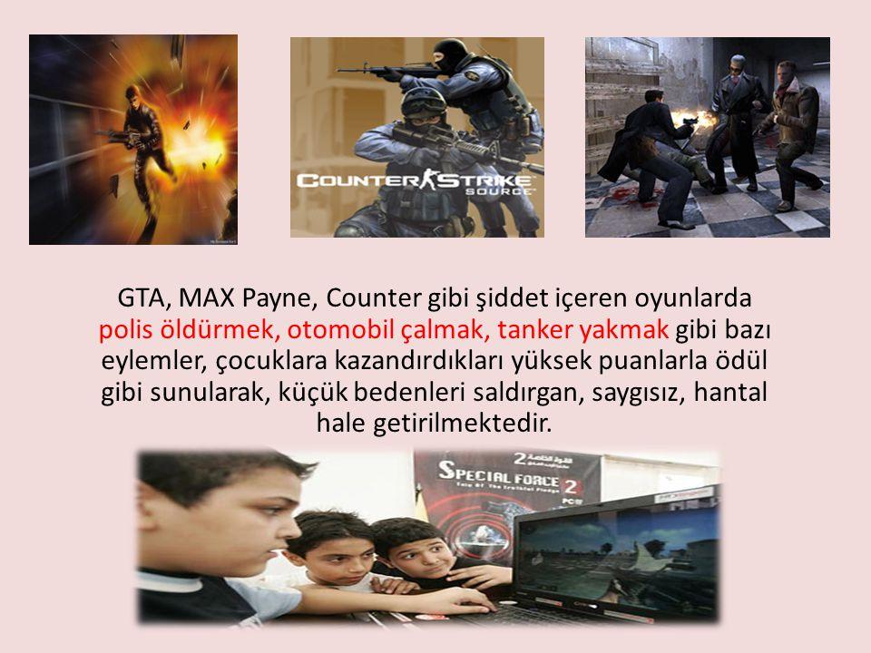 GTA, MAX Payne, Counter gibi şiddet içeren oyunlarda polis öldürmek, otomobil çalmak, tanker yakmak gibi bazı eylemler, çocuklara kazandırdıkları yüksek puanlarla ödül gibi sunularak, küçük bedenleri saldırgan, saygısız, hantal hale getirilmektedir.