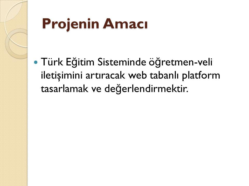 Projenin Amacı Türk E ğ itim Sisteminde ö ğ retmen-veli iletişimini artıracak web tabanlı platform tasarlamak ve de ğ erlendirmektir.