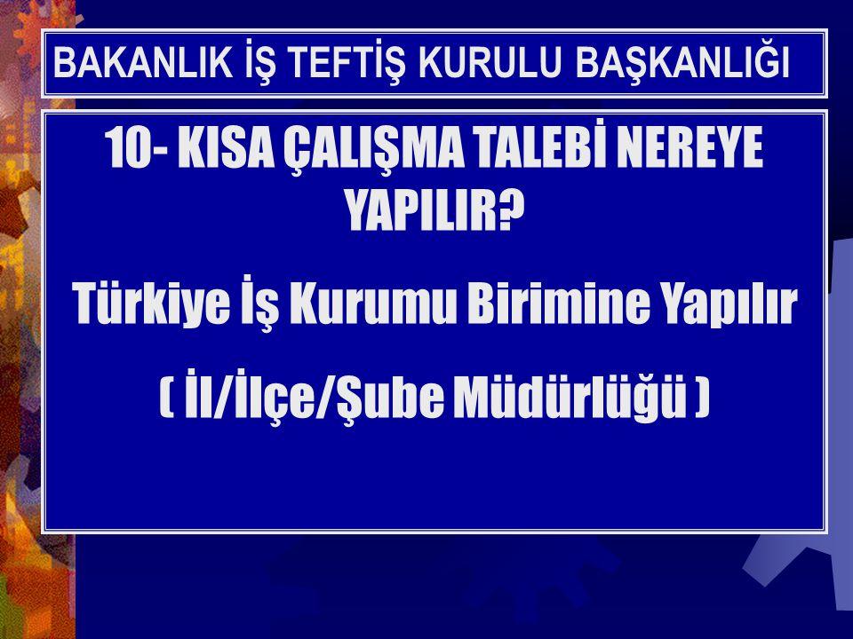 BAKANLIK İŞ TEFTİŞ KURULU BAŞKANLIĞI 10- KISA ÇALIŞMA TALEBİ NEREYE YAPILIR? Türkiye İş Kurumu Birimine Yapılır ( İl/İlçe/Şube Müdürlüğü )