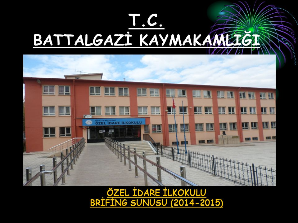 T.C. BATTALGAZİ KAYMAKAMLIĞI ÖZEL İDARE İLKOKULU BRİFİNG SUNUSU (2014-2015)