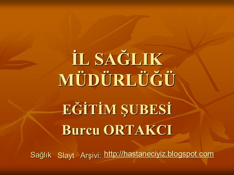 İL SAĞLIK MÜDÜRLÜĞÜ EĞİTİM ŞUBESİ Burcu ORTAKCI Sağlık Slayt Arşivi: http://hastaneciyiz.blogspot.com