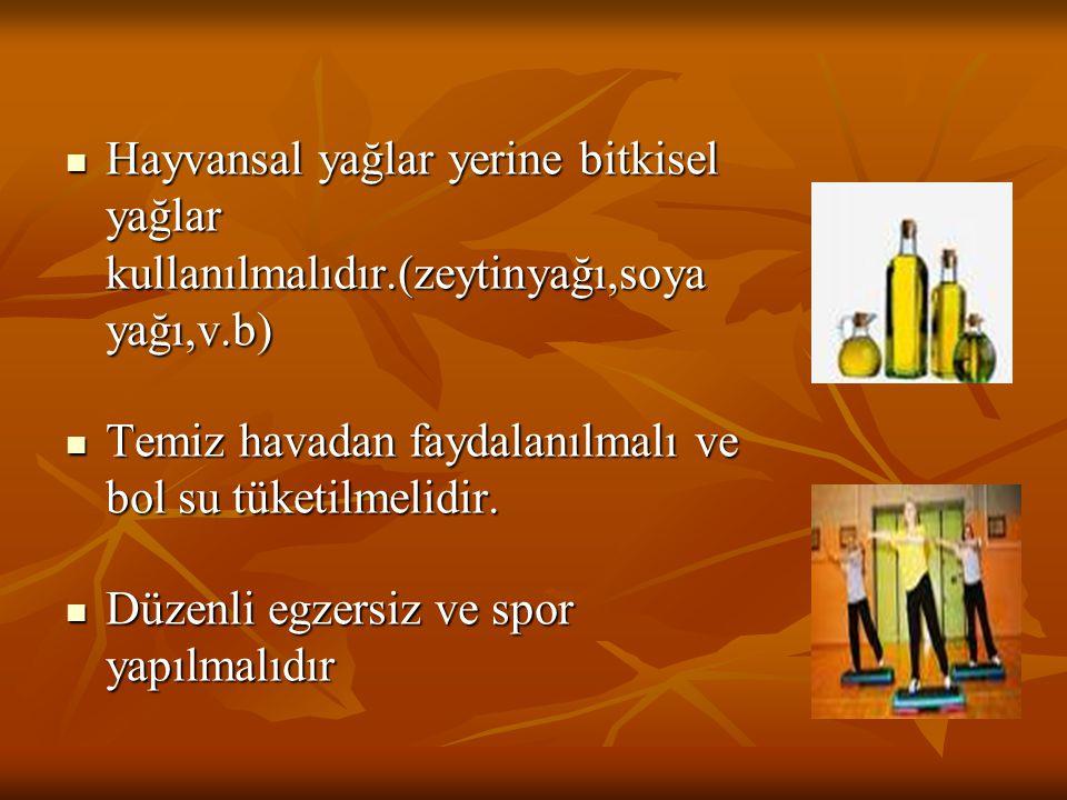 Hayvansal yağlar yerine bitkisel yağlar kullanılmalıdır.(zeytinyağı,soya yağı,v.b) Hayvansal yağlar yerine bitkisel yağlar kullanılmalıdır.(zeytinyağı