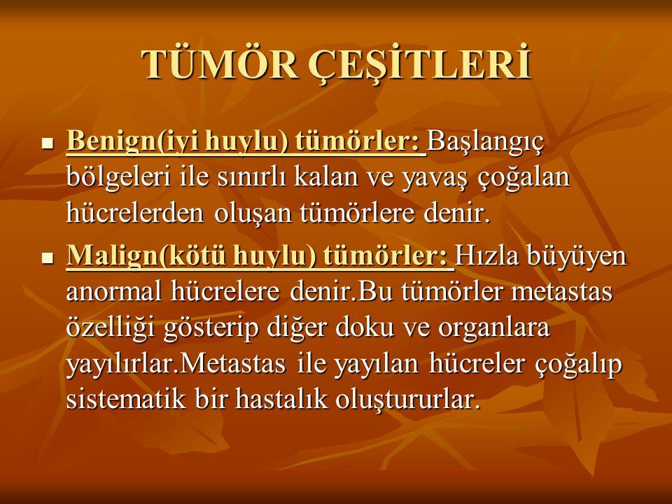 TÜMÖR ÇEŞİTLERİ Benign(iyi huylu) tümörler: Başlangıç bölgeleri ile sınırlı kalan ve yavaş çoğalan hücrelerden oluşan tümörlere denir. Benign(iyi huyl