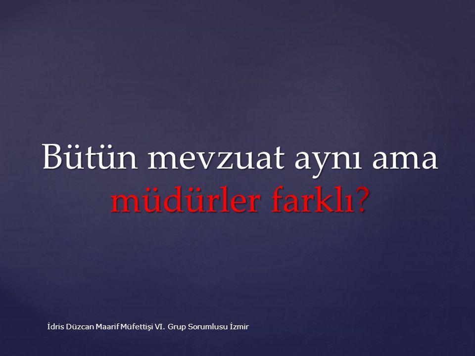 Bütün mevzuat aynı ama müdürler farklı? İdris Düzcan Maarif Müfettişi VI. Grup Sorumlusu İzmir