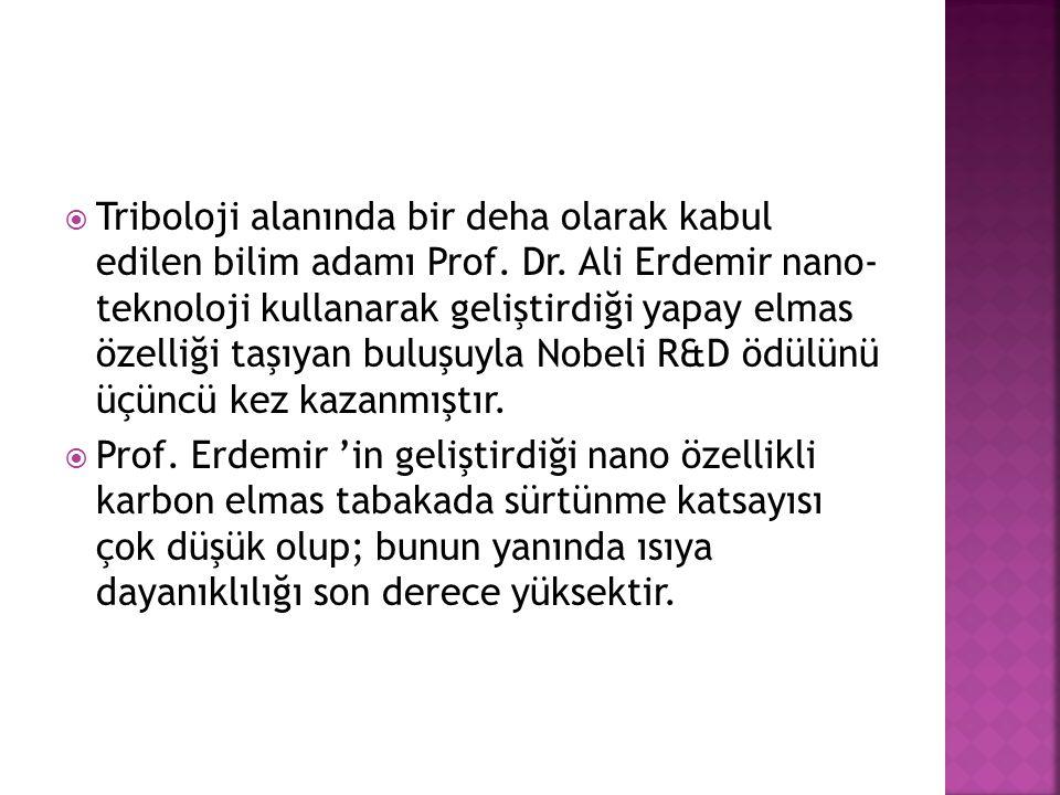  Triboloji alanında bir deha olarak kabul edilen bilim adamı Prof. Dr. Ali Erdemir nano- teknoloji kullanarak geliştirdiği yapay elmas özelliği taşıy