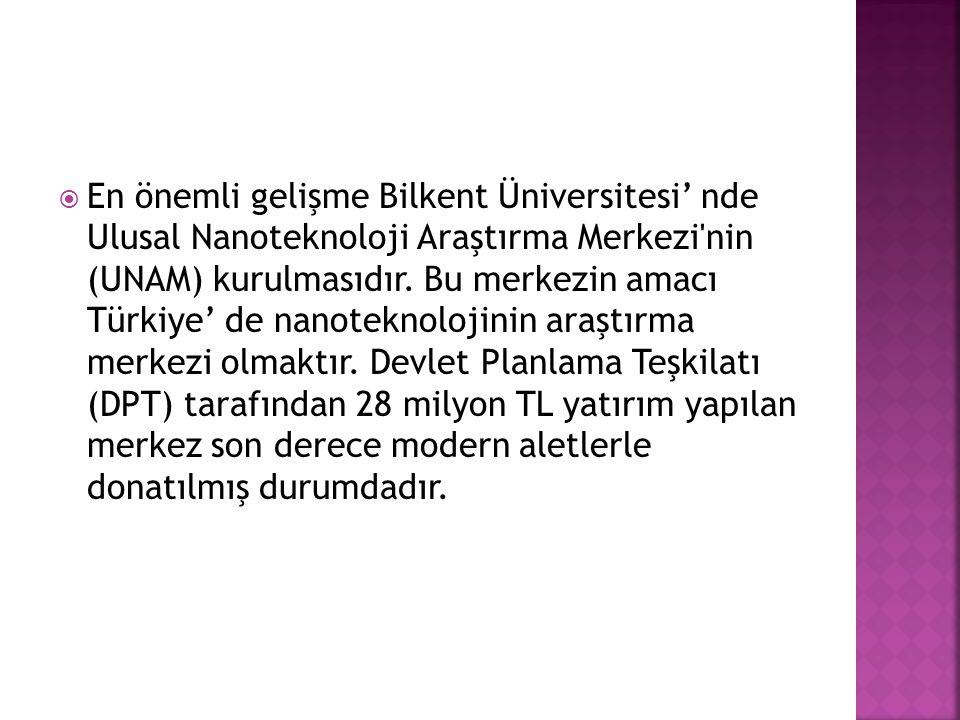  En önemli gelişme Bilkent Üniversitesi' nde Ulusal Nanoteknoloji Araştırma Merkezi'nin (UNAM) kurulmasıdır. Bu merkezin amacı Türkiye' de nanoteknol