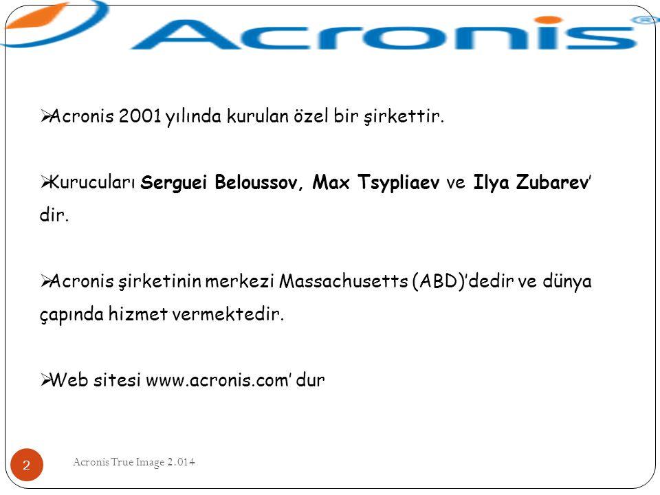 Acronis True Image 2.014 2  Acronis 2001 yılında kurulan özel bir şirkettir.  Kurucuları Serguei Beloussov, Max Tsypliaev ve Ilya Zubarev' dir.  Ac