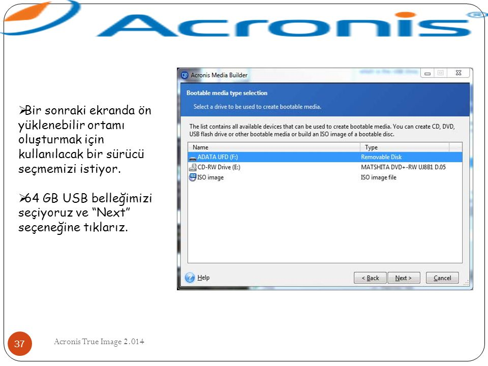 Acronis True Image 2.014 37  Bir sonraki ekranda ön yüklenebilir ortamı oluşturmak için kullanılacak bir sürücü seçmemizi istiyor.  64 GB USB belleğ