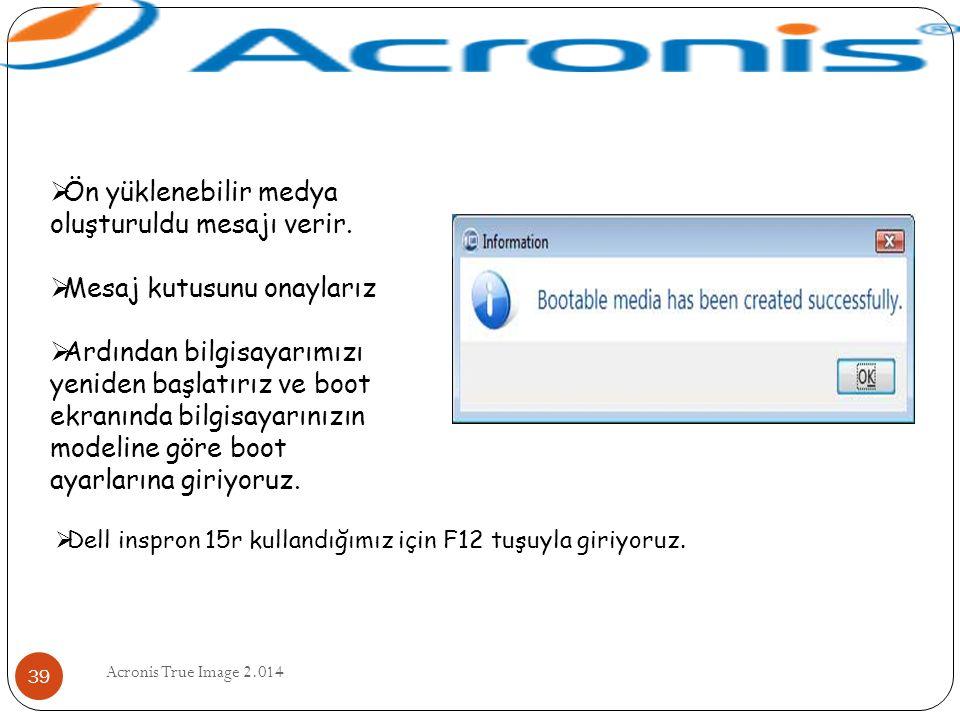 Acronis True Image 2.014 39  Ön yüklenebilir medya oluşturuldu mesajı verir.  Mesaj kutusunu onaylarız  Ardından bilgisayarımızı yeniden başlatırız