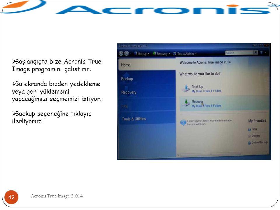 Acronis True Image 2.014 42  Başlangıçta bize Acronis True Image programını çalıştırır.  Bu ekranda bizden yedekleme veya geri yüklememi yapacağımız