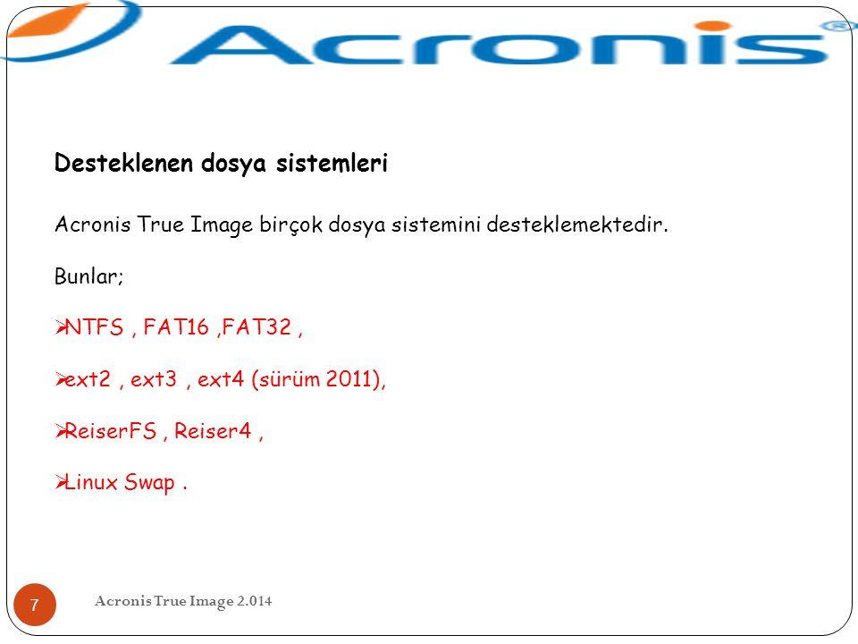 Acronis True Image 2.014 7 Desteklenen dosya sistemleri Acronis True Image birçok dosya sistemini desteklemektedir. Bunlar;  NTFS, FAT16,FAT32,  ext