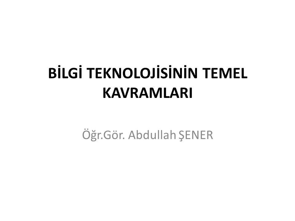 BİLGİ TEKNOLOJİSİNİN TEMEL KAVRAMLARI Öğr.Gör. Abdullah ŞENER