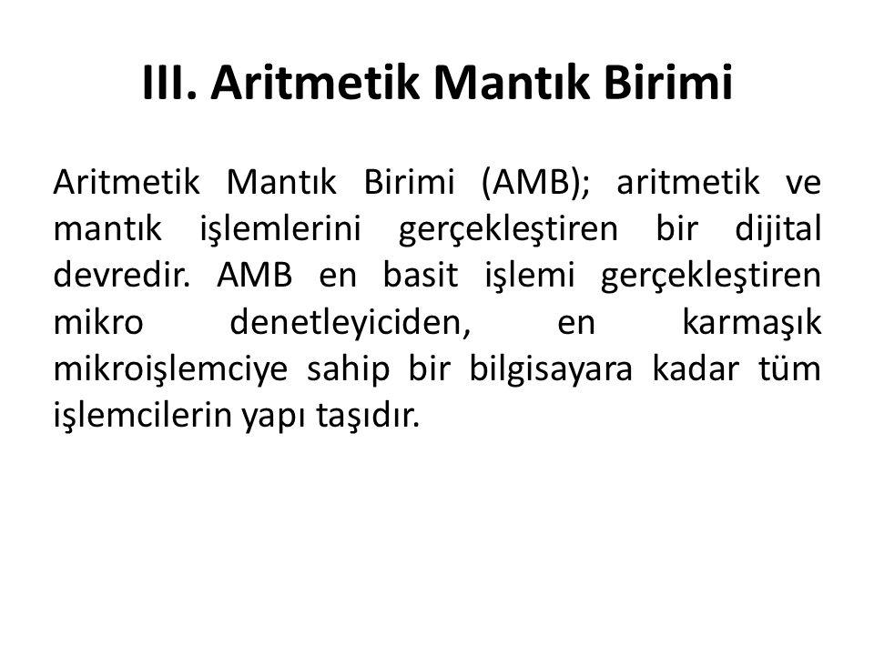 III. Aritmetik Mantık Birimi Aritmetik Mantık Birimi (AMB); aritmetik ve mantık işlemlerini gerçekleştiren bir dijital devredir. AMB en basit işlemi g