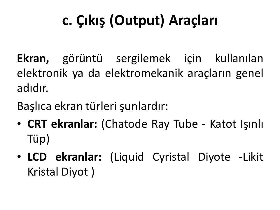 c. Çıkış (Output) Araçları Ekran, görüntü sergilemek için kullanılan elektronik ya da elektromekanik araçların genel adıdır. Başlıca ekran türleri şun