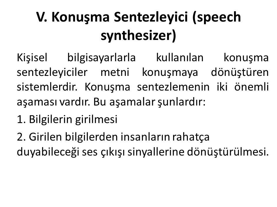 V. Konuşma Sentezleyici (speech synthesizer) Kişisel bilgisayarlarla kullanılan konuşma sentezleyiciler metni konuşmaya dönüştüren sistemlerdir. Konuş