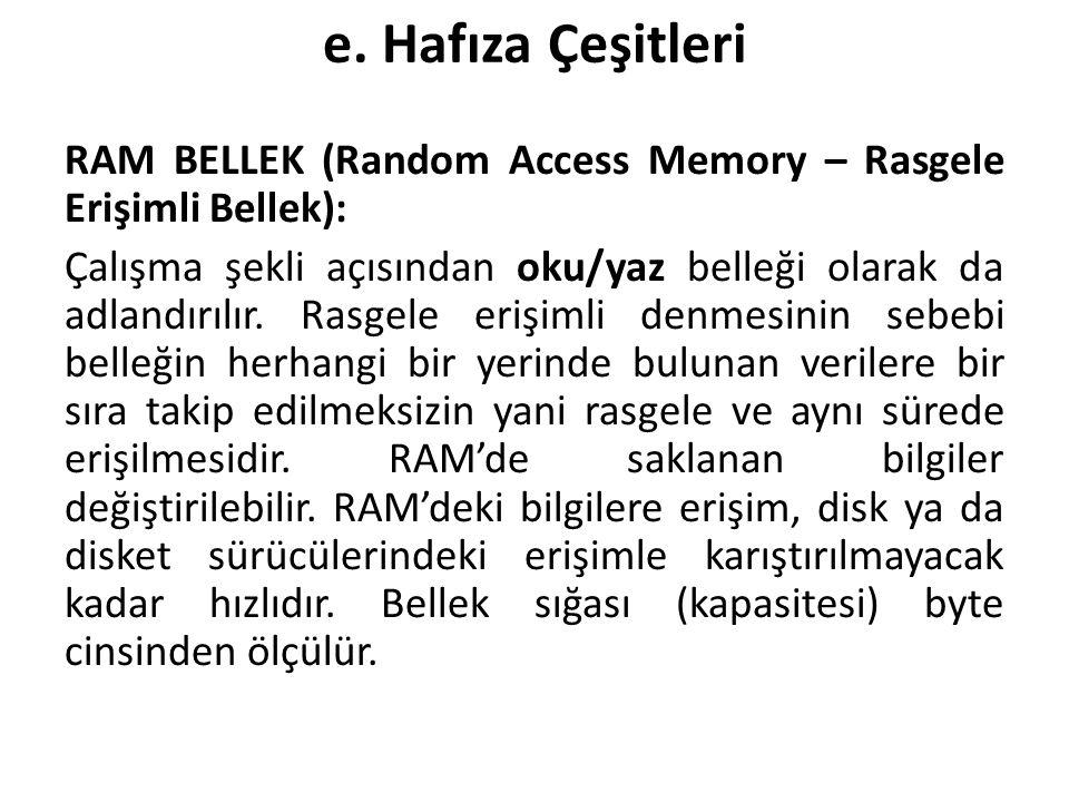 e. Hafıza Çeşitleri RAM BELLEK (Random Access Memory – Rasgele Erişimli Bellek): Çalışma şekli açısından oku/yaz belleği olarak da adlandırılır. Rasge