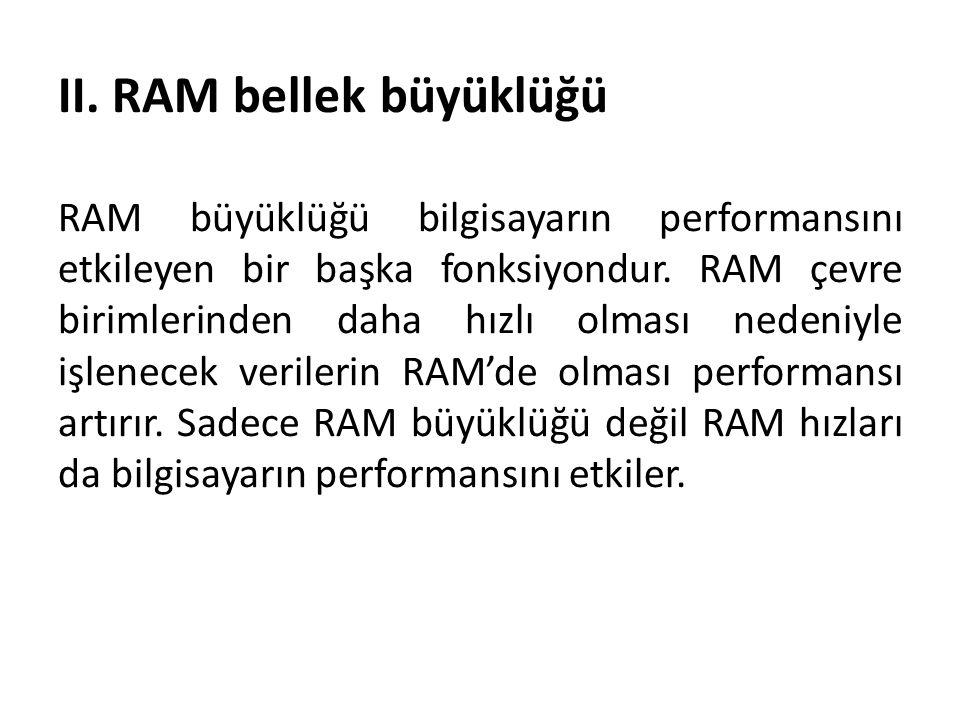 II. RAM bellek büyüklüğü RAM büyüklüğü bilgisayarın performansını etkileyen bir başka fonksiyondur. RAM çevre birimlerinden daha hızlı olması nedeniyl