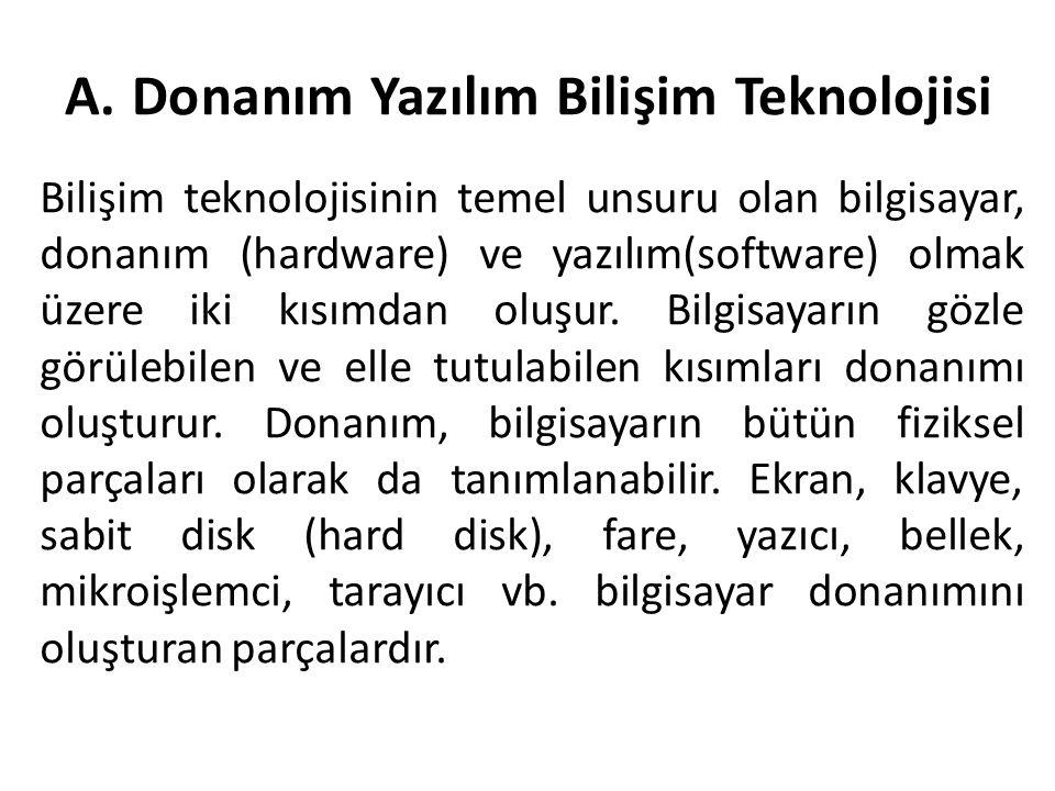 A. Donanım Yazılım Bilişim Teknolojisi Bilişim teknolojisinin temel unsuru olan bilgisayar, donanım (hardware) ve yazılım(software) olmak üzere iki kı