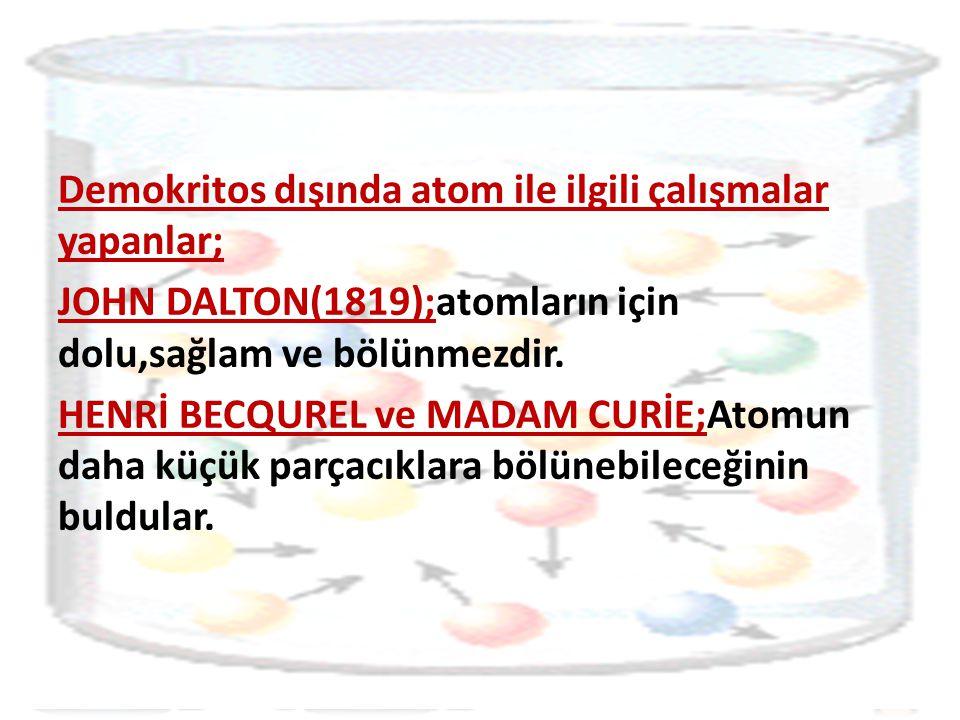 Demokritos dışında atom ile ilgili çalışmalar yapanlar; JOHN DALTON(1819);atomların için dolu,sağlam ve bölünmezdir.
