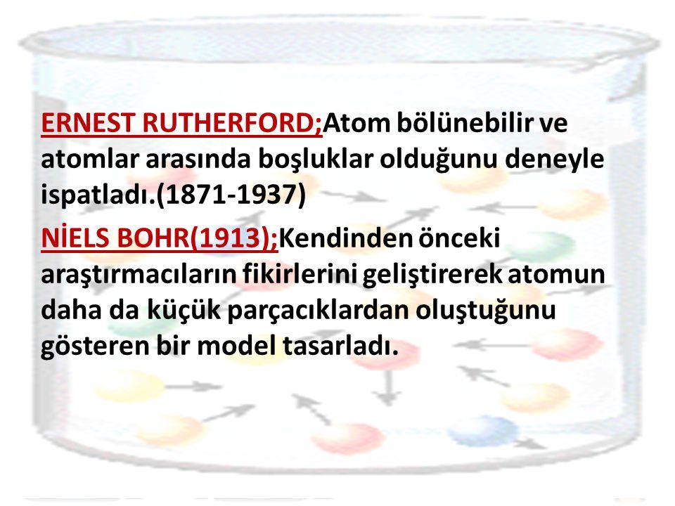 ERNEST RUTHERFORD;Atom bölünebilir ve atomlar arasında boşluklar olduğunu deneyle ispatladı.(1871-1937) NİELS BOHR(1913);Kendinden önceki araştırmacıların fikirlerini geliştirerek atomun daha da küçük parçacıklardan oluştuğunu gösteren bir model tasarladı.