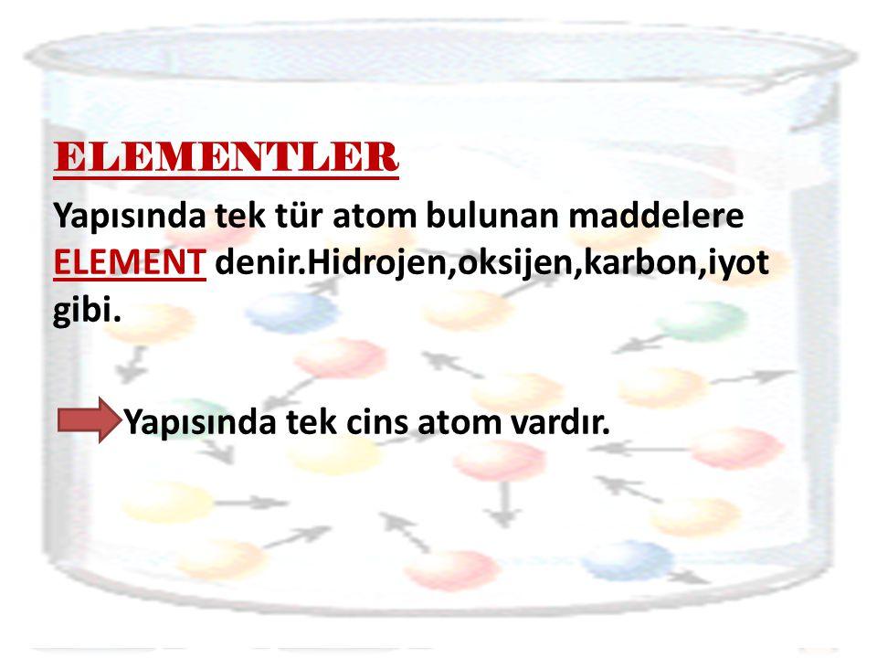ELEMENTLER Yapısında tek tür atom bulunan maddelere ELEMENT denir.Hidrojen,oksijen,karbon,iyot gibi.