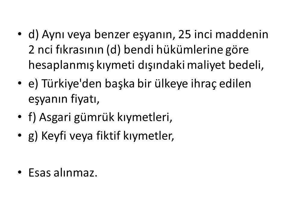 d) Aynı veya benzer eşyanın, 25 inci maddenin 2 nci fıkrasının (d) bendi hükümlerine göre hesaplanmış kıymeti dışındaki maliyet bedeli, e) Türkiye'den