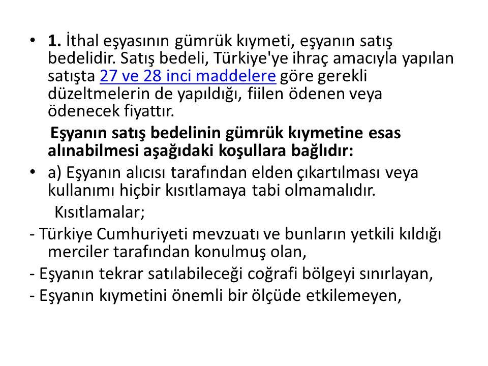 1. İthal eşyasının gümrük kıymeti, eşyanın satış bedelidir. Satış bedeli, Türkiye'ye ihraç amacıyla yapılan satışta 27 ve 28 inci maddelere göre gerek