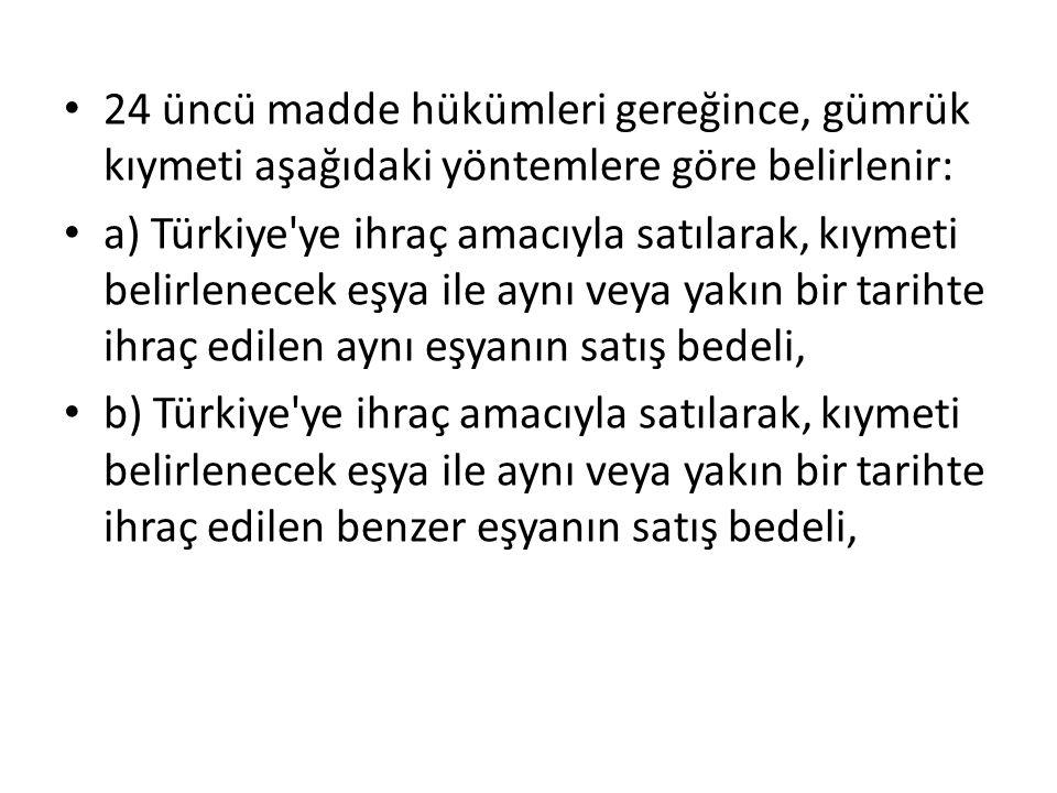 24 üncü madde hükümleri gereğince, gümrük kıymeti aşağıdaki yöntemlere göre belirlenir: a) Türkiye'ye ihraç amacıyla satılarak, kıymeti belirlenecek e
