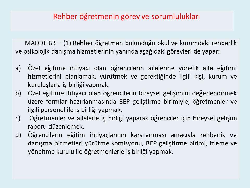 Rehber öğretmenin görev ve sorumlulukları MADDE 63 – (1) Rehber öğretmen bulunduğu okul ve kurumdaki rehberlik ve psikolojik danışma hizmetlerinin yan