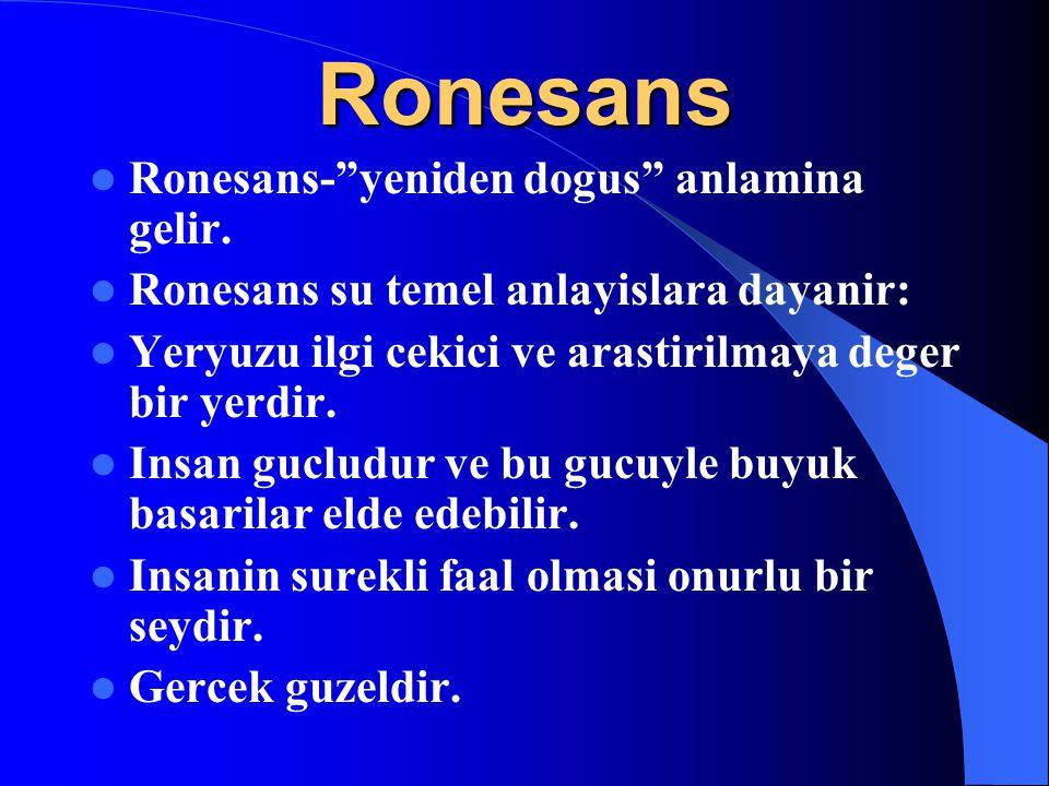 """Ronesans Ronesans-""""yeniden dogus"""" anlamina gelir. Ronesans su temel anlayislara dayanir: Yeryuzu ilgi cekici ve arastirilmaya deger bir yerdir. Insan"""