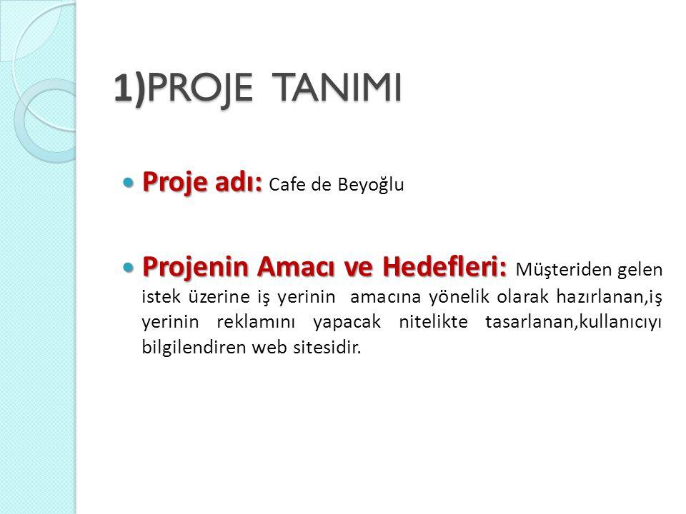 1) PROJE TANIMI Proje adı: Proje adı: Cafe de Beyoğlu Projenin Amacı ve Hedefleri: Projenin Amacı ve Hedefleri: Müşteriden gelen istek üzerine iş yerinin amacına yönelik olarak hazırlanan,iş yerinin reklamını yapacak nitelikte tasarlanan,kullanıcıyı bilgilendiren web sitesidir.