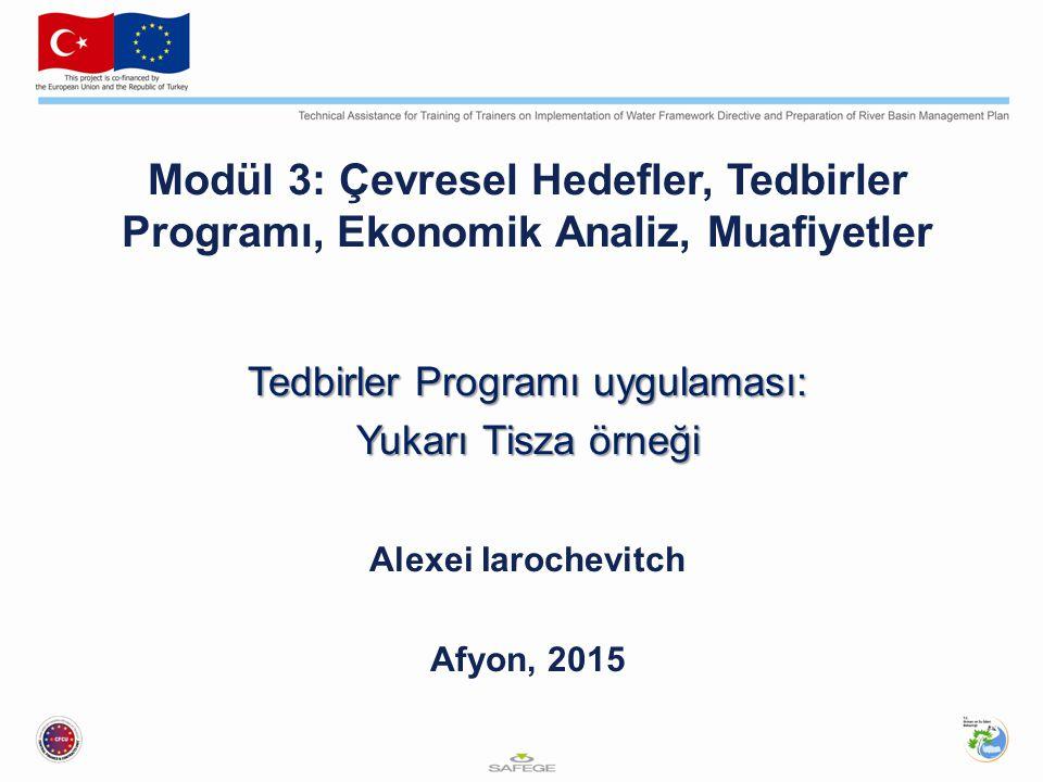 Modül 3: Çevresel Hedefler, Tedbirler Programı, Ekonomik Analiz, Muafiyetler Tedbirler Programı uygulaması: Yukarı Tisza örneği Yukarı Tisza örneği Alexei Iarochevitch Afyon, 2015