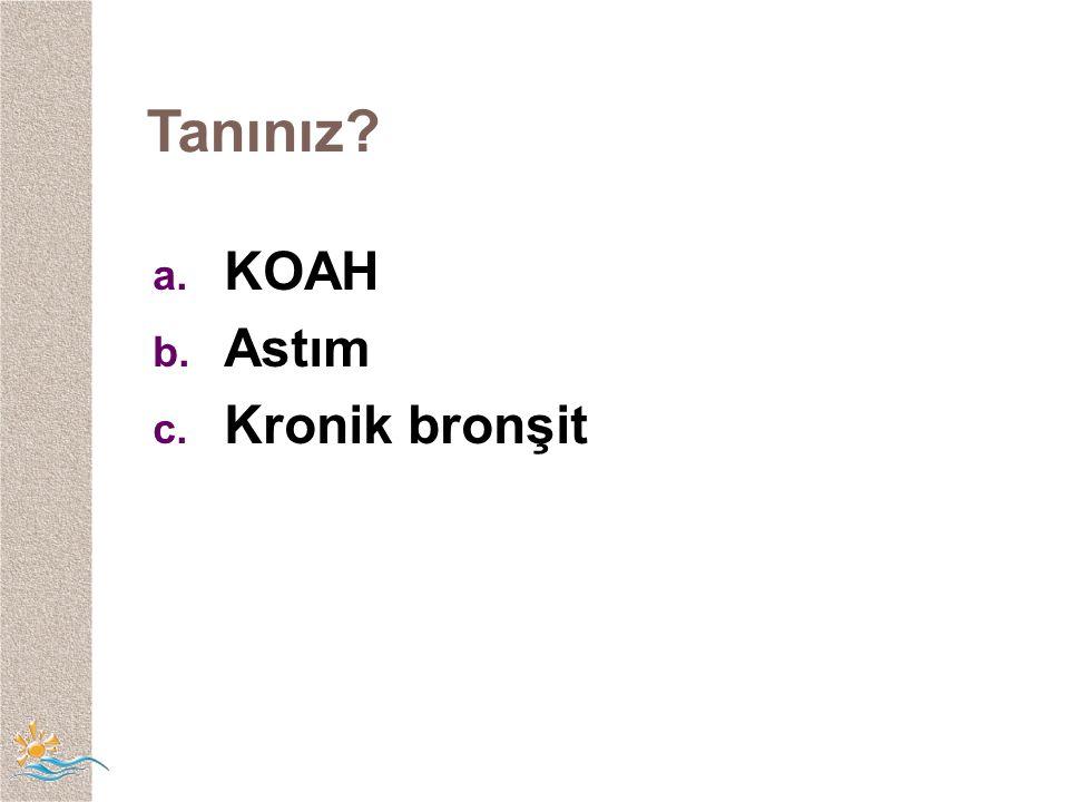 Tanınız? a. KOAH b. Astım c. Kronik bronşit