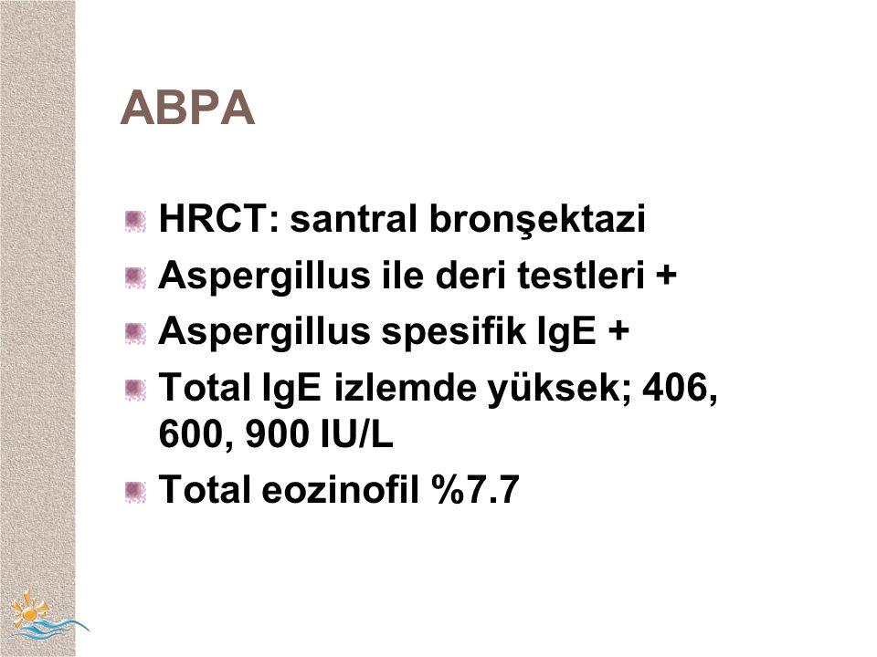 ABPA HRCT: santral bronşektazi Aspergillus ile deri testleri + Aspergillus spesifik IgE + Total IgE izlemde yüksek; 406, 600, 900 IU/L Total eozinofil %7.7