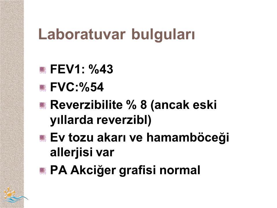 Laboratuvar bulguları FEV1: %43 FVC:%54 Reverzibilite % 8 (ancak eski yıllarda reverzibl) Ev tozu akarı ve hamamböceği allerjisi var PA Akciğer grafisi normal