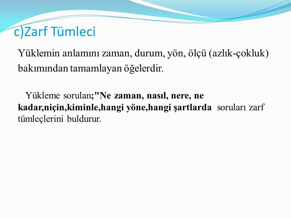 c)Zarf Tümleci Yüklemin anlamını zaman, durum, yön, ölçü (azlık-çokluk) bakımından tamamlayan öğelerdir. Yükleme sorulan;
