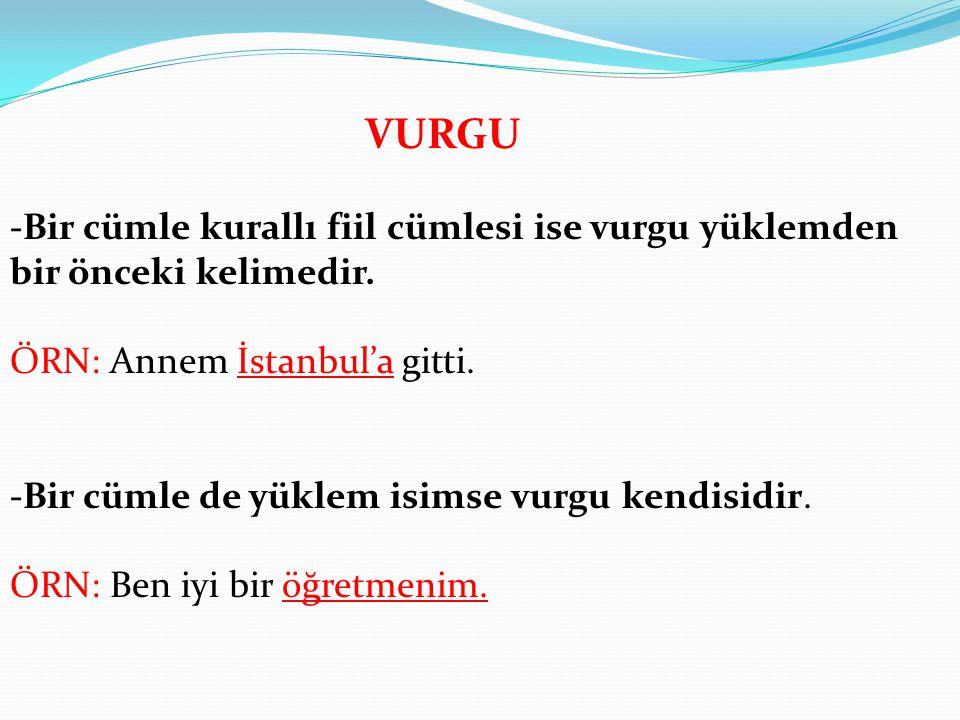 VURGU -Bir cümle kurallı fiil cümlesi ise vurgu yüklemden bir önceki kelimedir. ÖRN: Annem İstanbul'a gitti. -Bir cümle de yüklem isimse vurgu kendisi