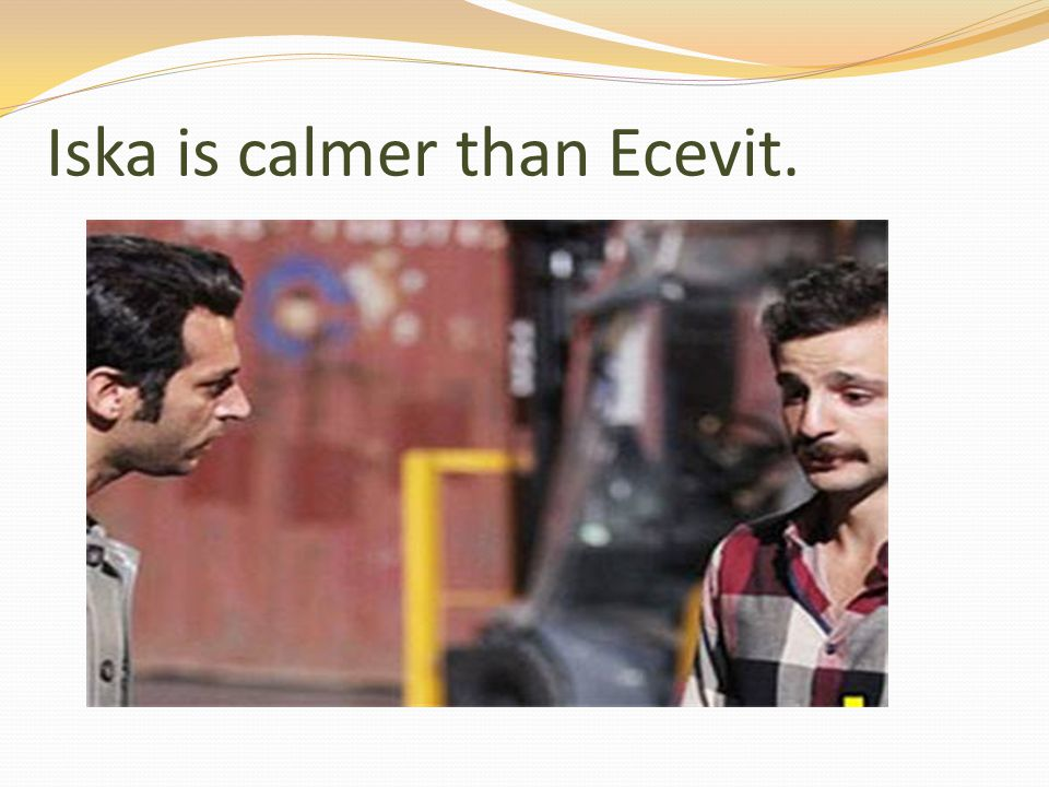 Iska is calmer than Ecevit.