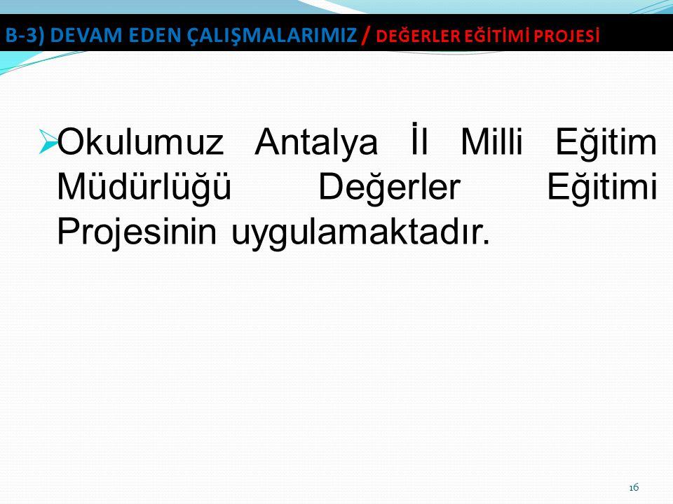 Okulumuz Antalya İl Milli Eğitim Müdürlüğü Değerler Eğitimi Projesinin uygulamaktadır. 16 B-3) DEVAM EDEN ÇALIŞMALARIMIZ / DEĞERLER EĞİTİMİ PROJESİ