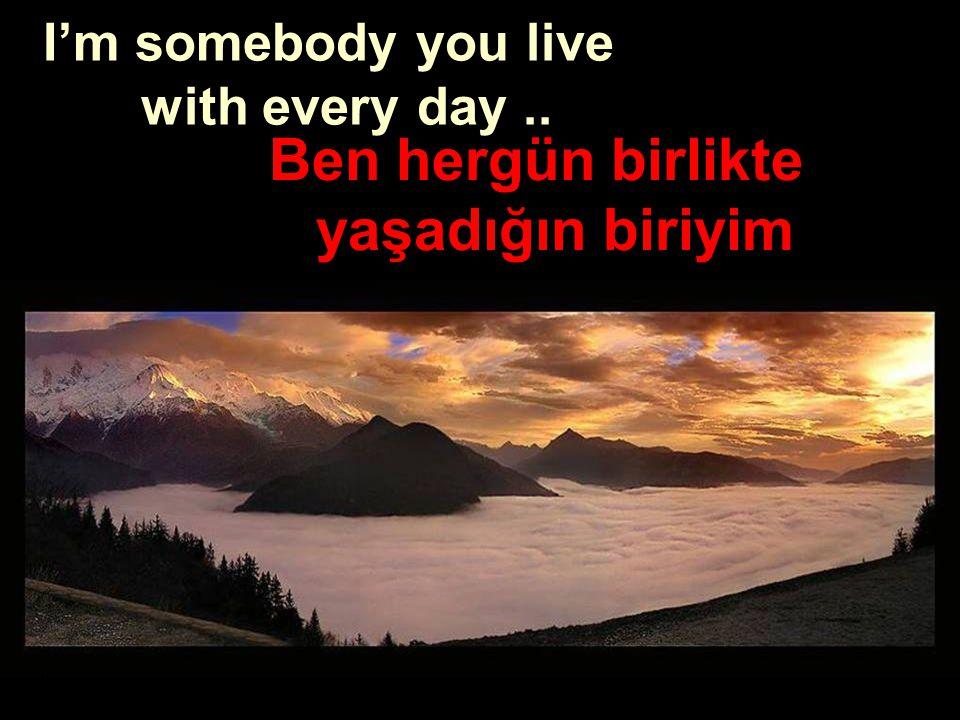 Ben hergün birlikte yaşadığın biriyim I'm somebody you live with every day..