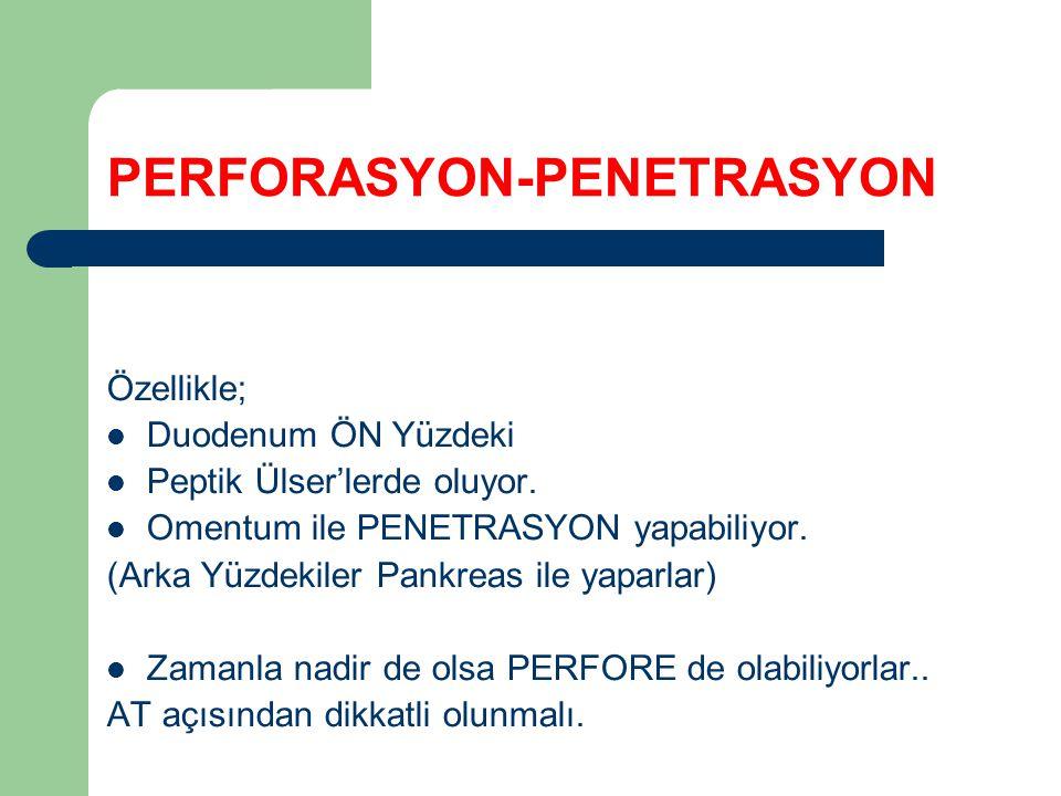 PERFORASYON-PENETRASYON Özellikle; Duodenum ÖN Yüzdeki Peptik Ülser'lerde oluyor. Omentum ile PENETRASYON yapabiliyor. (Arka Yüzdekiler Pankreas ile y