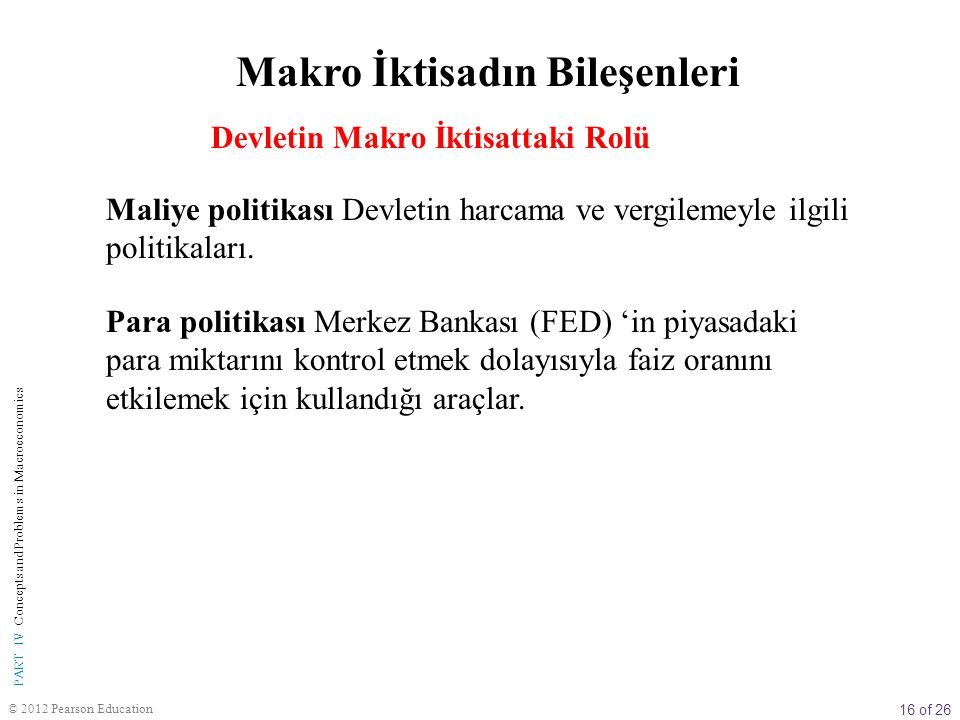 16 of 26 © 2012 Pearson Education PART IV Concepts and Problems in Macroeconomics Maliye politikası Devletin harcama ve vergilemeyle ilgili politikala