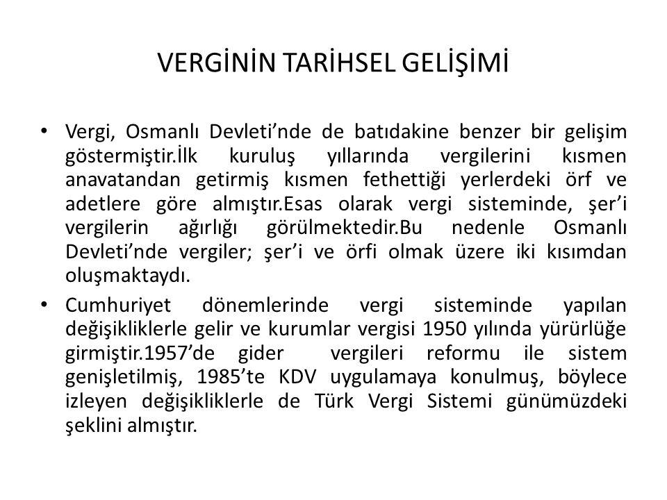 VERGİNİN TARİHSEL GELİŞİMİ Vergi, Osmanlı Devleti'nde de batıdakine benzer bir gelişim göstermiştir.İlk kuruluş yıllarında vergilerini kısmen anavatandan getirmiş kısmen fethettiği yerlerdeki örf ve adetlere göre almıştır.Esas olarak vergi sisteminde, şer'i vergilerin ağırlığı görülmektedir.Bu nedenle Osmanlı Devleti'nde vergiler; şer'i ve örfi olmak üzere iki kısımdan oluşmaktaydı.