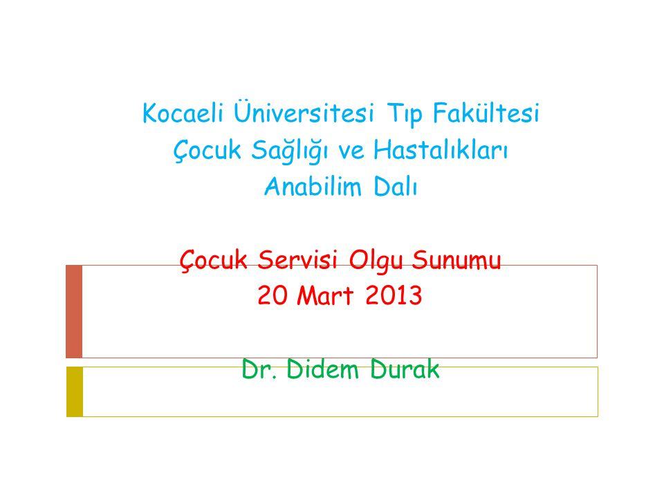 Kocaeli Üniversitesi Tıp Fakültesi Çocuk Sağlığı ve Hastalıkları Anabilim Dalı Çocuk Servisi Olgu Sunumu 20 Mart 2013 Dr.